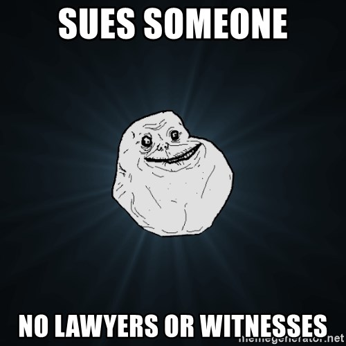 Forever Alone - sues someone no lawyers or witnesses