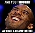 Kobe Bryant - AND YOU THOUGHT WE'D GET A CHAMPIONSHIP