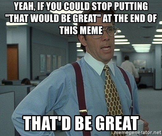 "Office Space That Would Be Great - Yeah, if you could stop putting ""that would be great"" at the end of this meme That'd be great"
