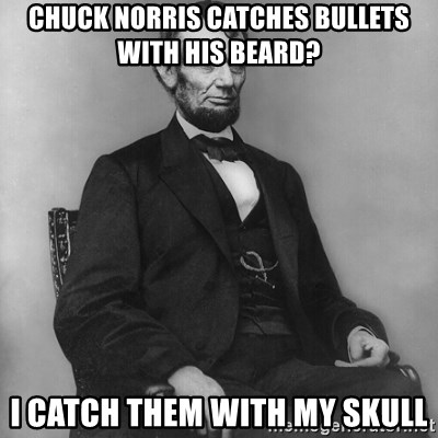 Abraham Lincoln  - CHUCK NORRIS CATCHES BULLETS WITH HIS BEARD? I CATCH THEM WITH MY SKULL