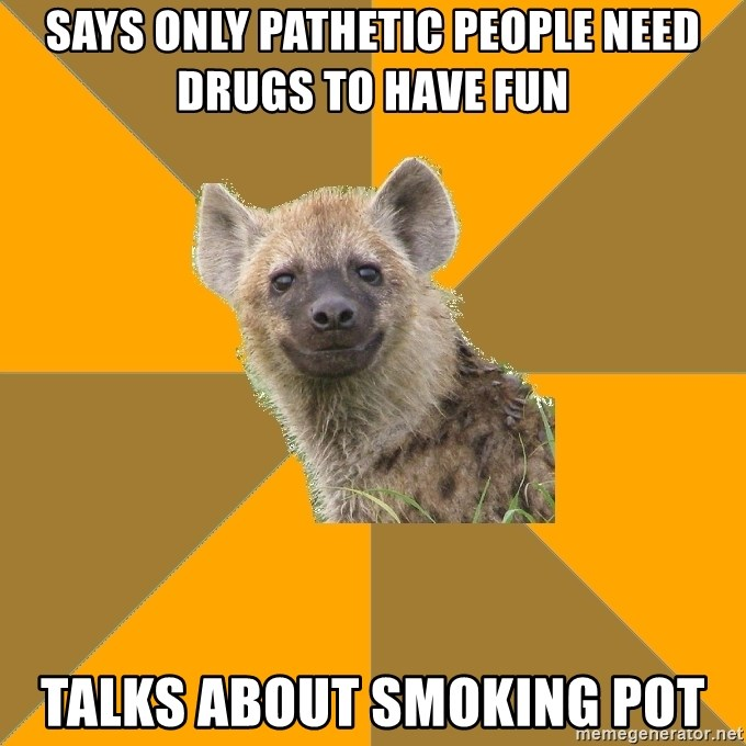 Hypocrite Hyena - Says only pathetic people need drugs to have fun talks about smoking pot