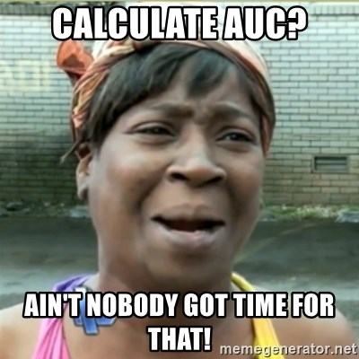 Ain't Nobody got time fo that - Calculate AUC? Ain't nobody got time for that!
