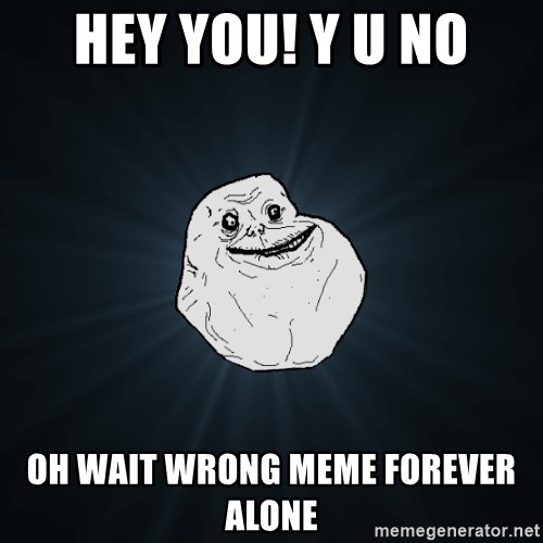 Forever Alone - HEY YOU! Y U NO oh wait wrong meme forever alone