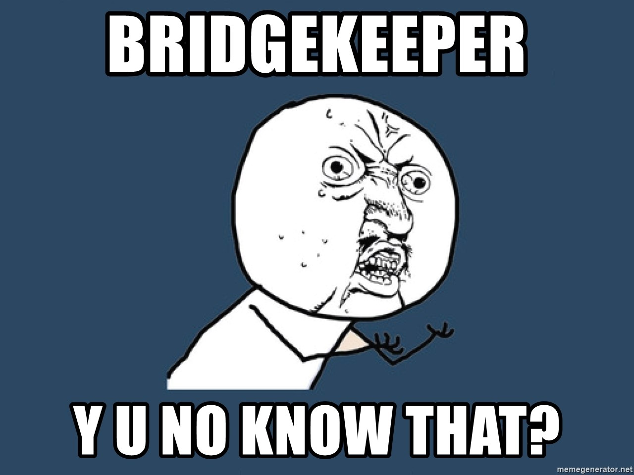 Y U No - Bridgekeeper y u no know that?