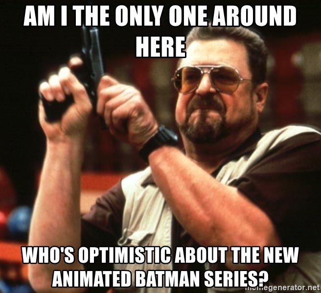 Big Lebowski - am i the only one around here who's optimistic about the new animated batman series?