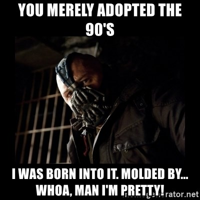 Bane Meme - You merely adopted the 90's I was Born into it. Molded by... Whoa, man I'm pretty!