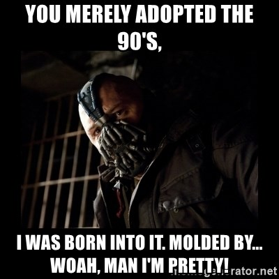 Bane Meme - You merely adopted the 90's, I was born into it. Molded by... Woah, man I'm pretty!