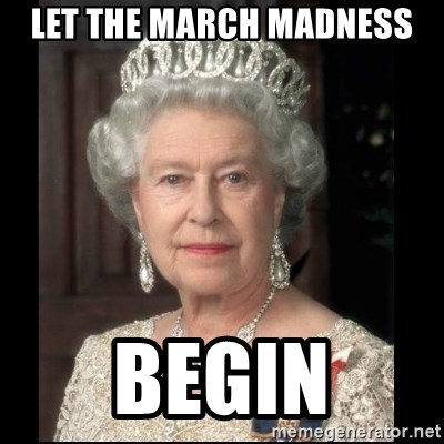 Queen of England - Let the march madness begin