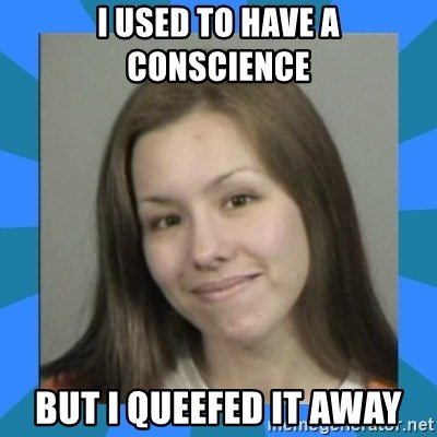 Jodi arias meme  - i used to have a conscience but i queefed it away
