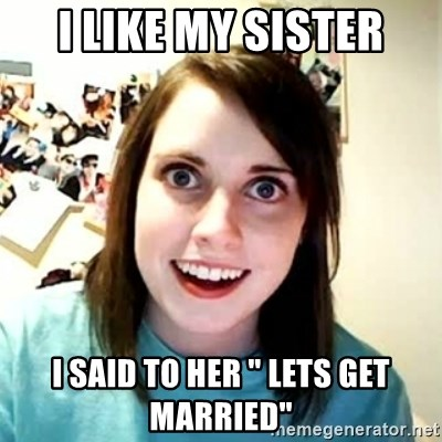 "Overly Attached Girlfriend 2 - I LIKE MY SISTER I SAID TO HER "" LETS GET MARRIED"""