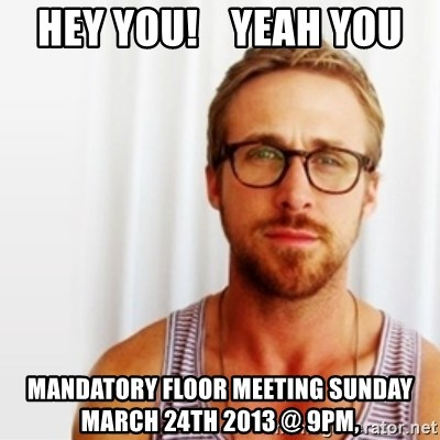 Ryan Gosling Hey  - HEY YOU!    YEAH YOU MANDATORY FLOOR MEETING SUNDAY MARCH 24TH 2013 @ 9PM,