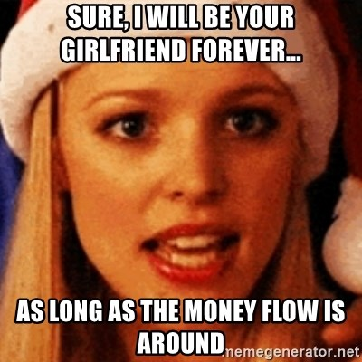 trying to make fetch happen  - sure, i will be your girlfriend forever... as long as the money flow is around