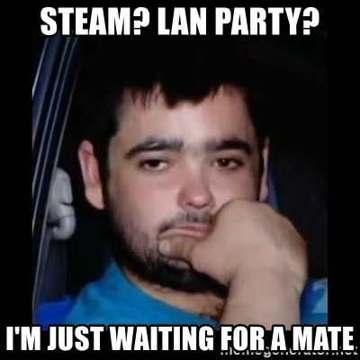 just waiting for a mate - Steam? lan party? I'm just waiting for a mate