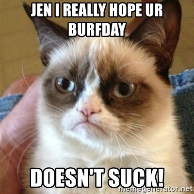 Grumpy Cat  - Jen I really hope ur burfday Doesn't suck!