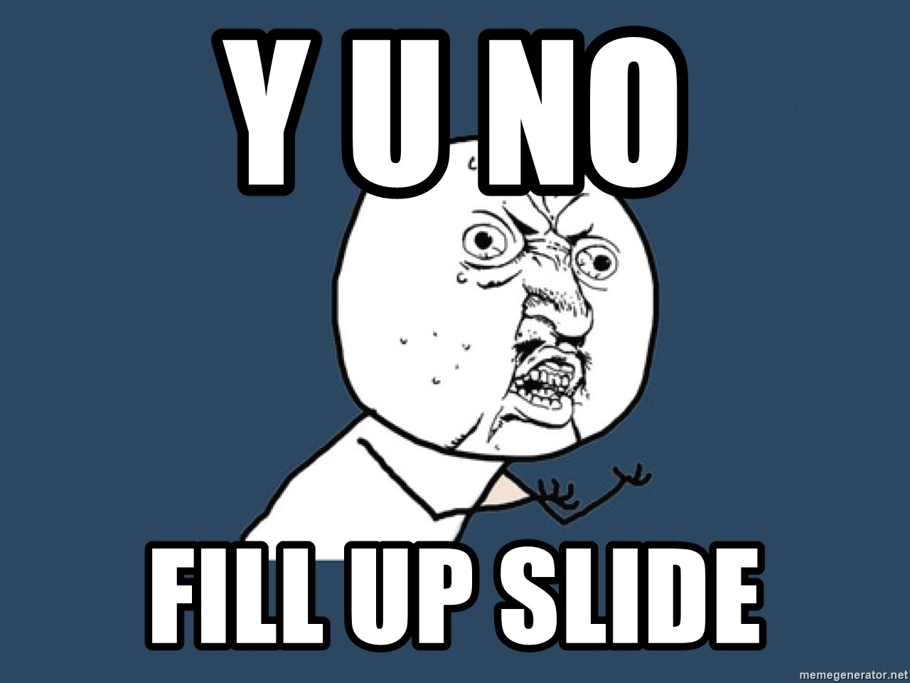 Y U No - Y U NO FILL UP SLIDE