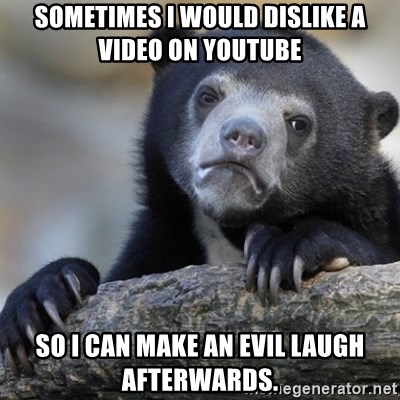 Confession Bear - Sometimes I would dislike a video on youtube  So I can make an evil laugh afterwards.