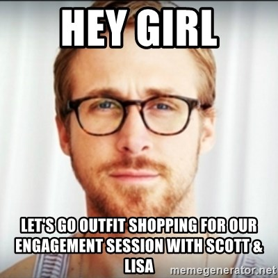 Ryan Gosling Hey Girl 3 - Hey girl Let's go outfit shopping for our engagement session with Scott & Lisa