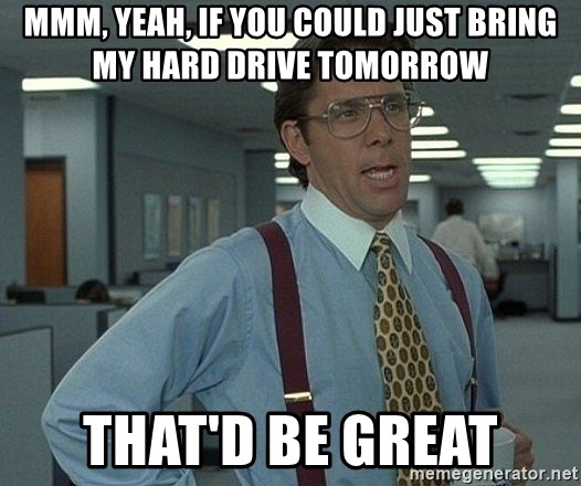 Office Space That Would Be Great - MMM, Yeah, If you could just bring my hard drive tomorrow that'd be great