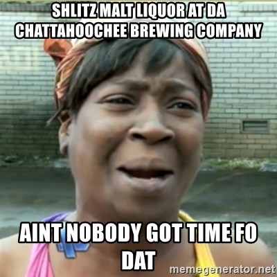 Ain't Nobody got time fo that - shlitz malt liquor at da Chattahoochee brewing company aint nobody got time fo dat