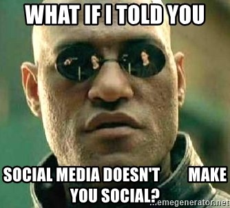 What if I told you / Matrix Morpheus - What if i told you social media doesn't         make you social?