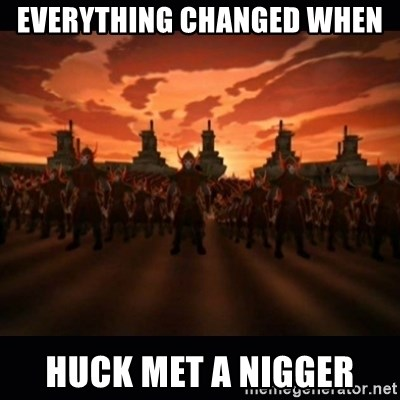 until the fire nation attacked. - Everything changed when  huck met a nigger