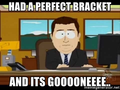 Aand Its Gone - Had a perfect bracket and its gooooneeee..