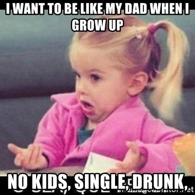 O SEA,QUÉ PEDO MEM - I WANT TO BE LIKE MY DAD WHEN I GROW UP NO KIDS, SINGLE, DRUNK,