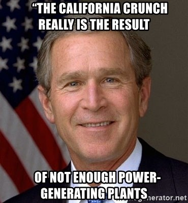 """George Bush -      """"The California crunch really is the result    OF NOT ENOUGH POWER-GENERATING PLANTS"""
