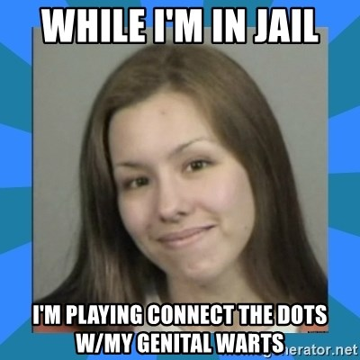 Jodi arias meme  - while i'm in jail i'm playing connect the dots w/my genital warts