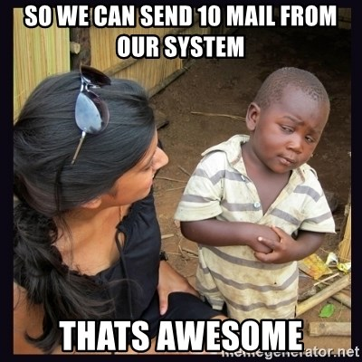 Skeptical third-world kid - So we can send 10 mail from our system thats AWESOME