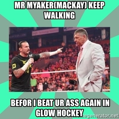 CM Punk Apologize! - MR MYAKER(MACKAY) KEEP WALKING  BEFOR I BEAT UR ASS AGAIN IN GLOW HOCKEY