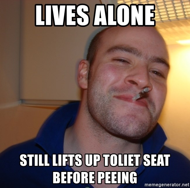 Good Guy Greg - lives alone still lifts up toliet seat before peeing