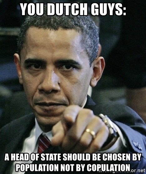 Pissed off Obama - you dutch guys: a head of state should be chosen by population not by copulation