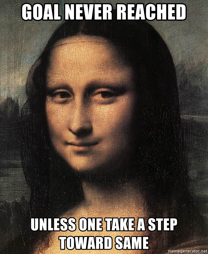 the mona lisa  - goal never reached unless one take a step toward same
