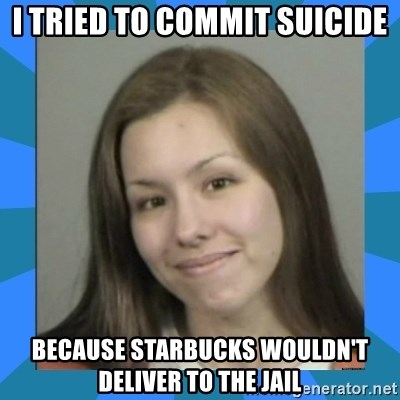 Jodi arias meme  - i tried to commit suicide because starbucks wouldn't deliver to the jail