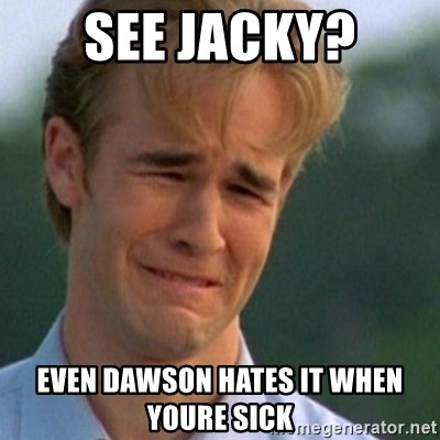 Crying Dawson - see jacky? even dawson hates it when youre sick