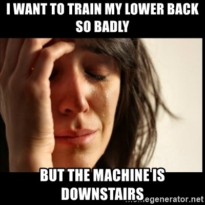 First World Problems - i want to train my lower back so badly but the machine is downstairs