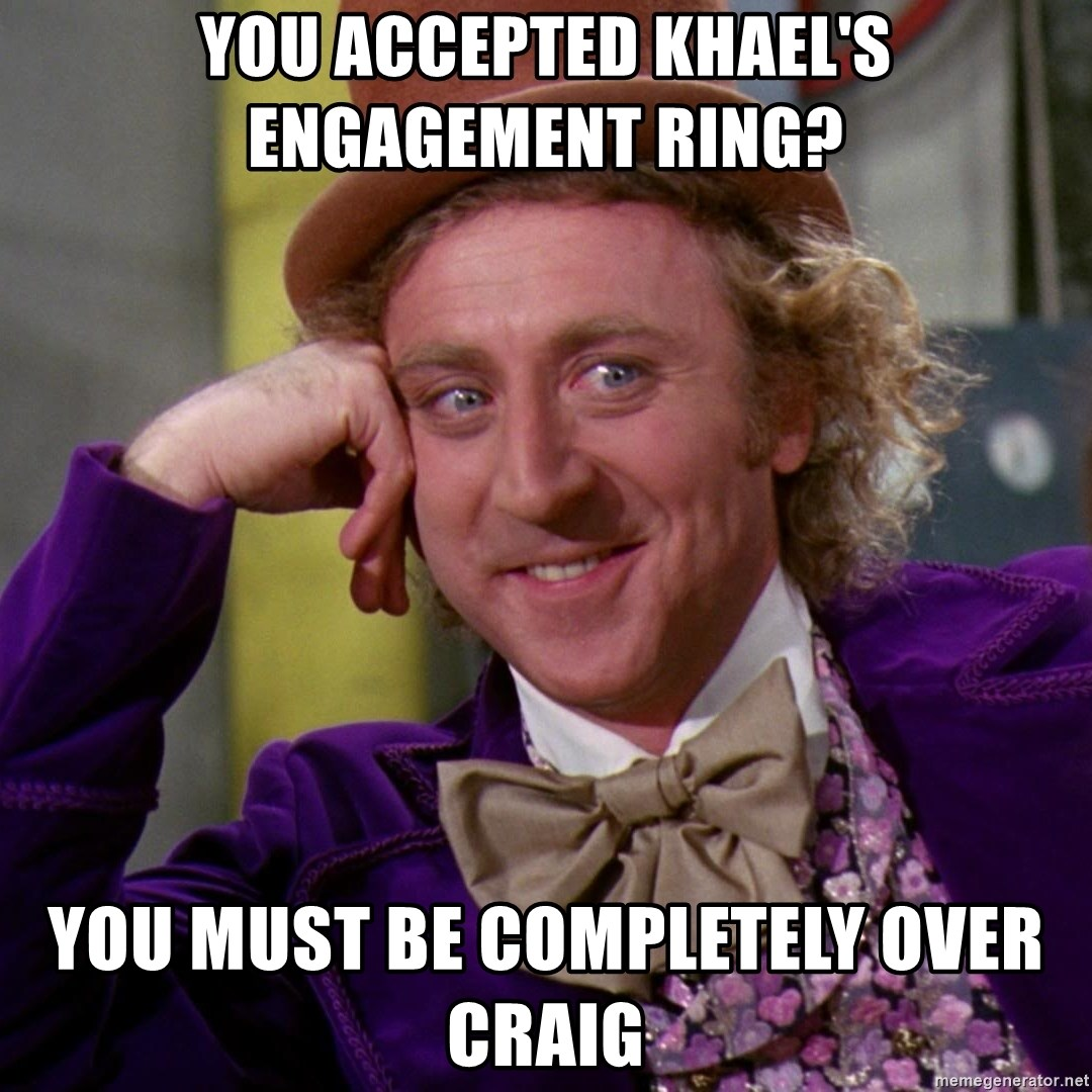 Willy Wonka - You accepted Khael's engagement ring? You must be completely over craig