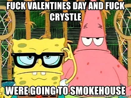 Serious Spongebob - FUck valentines day and fuck crystle were going to smokehouse