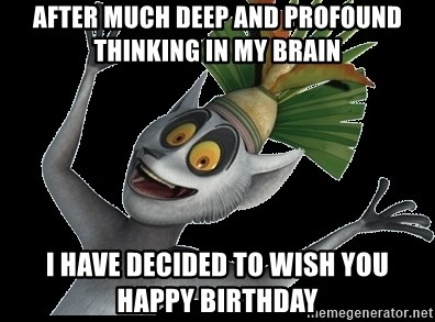 King Julian Madagascar - AFTER MUCH DEEP AND PROFOUND THINKING IN MY BRAIN I HAVE DECIDED TO WISH YOU HAPPY BIRTHDAY