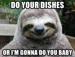 Sexual Sloth - do your dishes or i'm gonna do you baby
