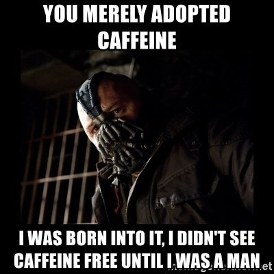 Bane Meme - You merely adopted caffeine i was born into it, i didn't see caffeine free until i was a man