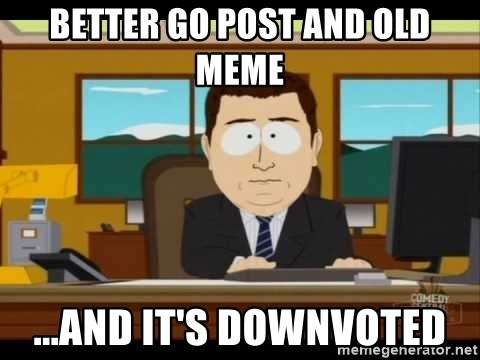 Aand Its Gone - Better go post and old meme ...and it's downvoted