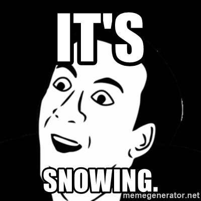 you don't say meme - It's  snowing.