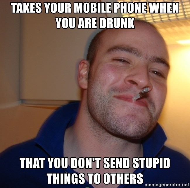 Good Guy Greg - TAKES Your Mobile phone when you are drunk that you don't send stupid things to others