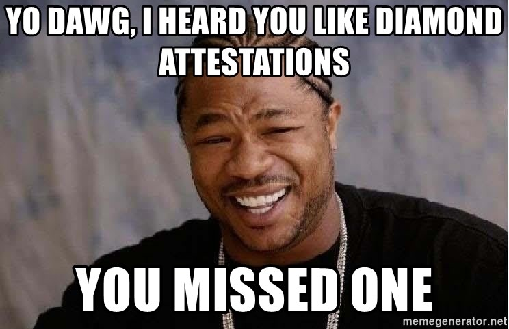 Yo Dawg - yo dawg, I heard you like diamond attestations You missed one