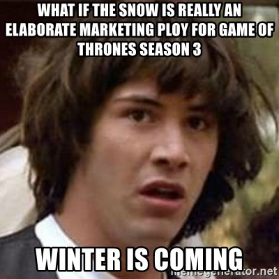Conspiracy Keanu - What if the snow is really an elaborate marketing ploy for Game of Thrones Season 3 Winter is Coming