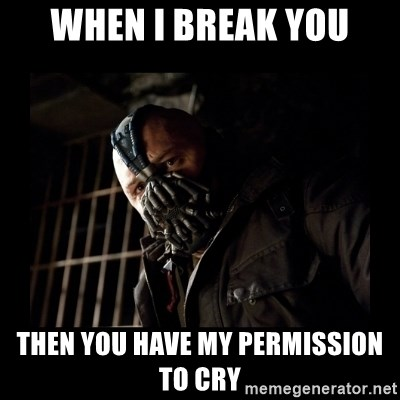 Bane Meme - When I break you Then you have my permission to cry