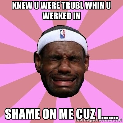 LeBron James - knew u were trubl whin u werked in shame on me cuz i.......
