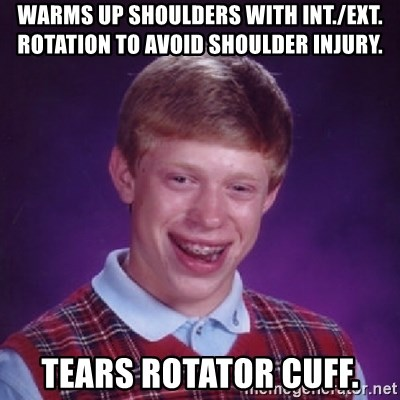 Bad Luck Brian - warms up shoulders with int./ext. rotation to avoid shoulder injury. tears rotator cuff.